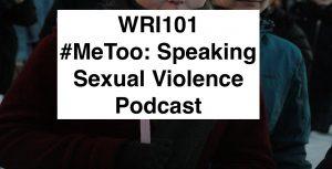 WRI101 #MeToo Speaking Sexual Violence Podcast
